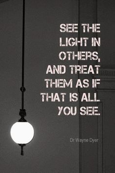 """See the light in others, and treat them as if that is all you see."" - Dr. Wayne Dyer"