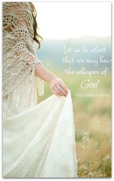 """""""Let us be silent that we may hear the whisper of God."""""""