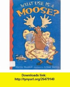 What Use Is a Moose? (9781564029331) Martin Waddell, Arthur Robins , ISBN-10: 1564029336  , ISBN-13: 978-1564029331 ,  , tutorials , pdf , ebook , torrent , downloads , rapidshare , filesonic , hotfile , megaupload , fileserve