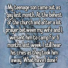 My teenage son came out as gay last month. At the behest of the church and after a lot prayer between my wife and I, we sent him to camp for 6 months last week. I still hear his cries as they took him away. What have I done?