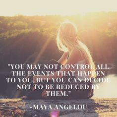 """You may not control all the events that happen to you, but you can decide not to be reduced by them."""