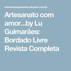 Artesanato com amor...by Lu Guimarães: Bordado Livre  Revista Completa