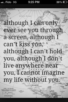 Although I can only ever see you through a screen, although I can't kiss you, although I can't hold you, although I don't live anywhere near you, I cannot imagine my life without you.