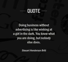 """""""Doing business without advertising is like winking at a girl in the dark. you know what you are doing, but nobody else does."""""""