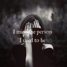 I Miss The Person I Used To Be sad quotes quotes quote quotes about depression depression quotes sad life quotes