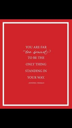 You are too smart to be the only thing standing in your way.---  J.J. Freeman   www.advocare.com/140512430