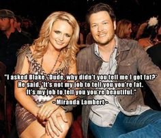 "I asked Blake, ""Dude, why didn't you tell me I got fat?""  He said, ""It's not my job to tell you you're fat, It's my job to tell you you're beautiful.""  - Miranda Lambert - LOVE THIS!!"