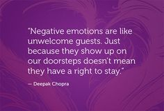 Negative emotions are like unwelcomed guest. Just because they show up on our doorstep doesn't mean they have the right to stay.  -Deepak Chopra Quote #quotes