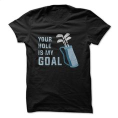 Your Hole Is My Goal Great Golf Funny Shirt T Shirt, Hoodie, Sweatshirts - design your own t-shirt #Tshirt #fashion