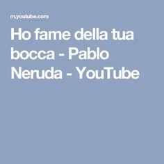 Ho fame della tua bocca - Pablo Neruda - YouTube