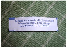"""Fortune Cookie Fortunes  """"Be willing to be uncomfortable. Be comfortable being uncomfortable. It may be tough."""""""
