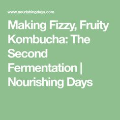Making Fizzy, Fruity Kombucha: The Second Fermentation   Nourishing Days