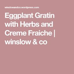Eggplant Gratin with Herbs and Creme Fraiche | winslow & co