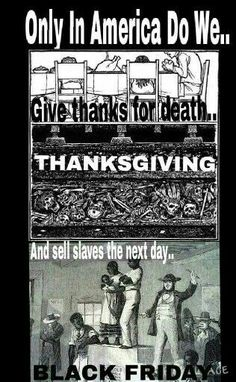 Thanksgiving & Black Friday.  They have you celebrating atrocities.