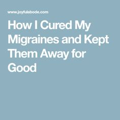 How I Cured My Migraines and Kept Them Away for Good