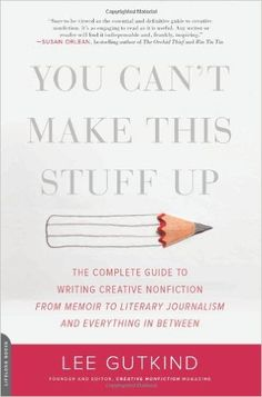 You Can't Make This Stuff Up: The Complete Guide to Writing Creative…