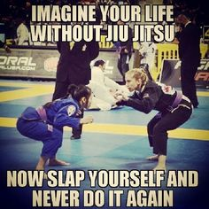 imagine your life without jiu jitsu now slap yourself and never do it again