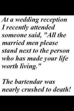 """At a wedding reception I recently attended someone said, """"All the married men please stand next tot he person who has made your life worth living"""". The bartender was nearly crushed to death."""