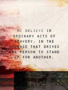 We believe in ordinary acts of bravery in the courage that drives one person to stand up for another.