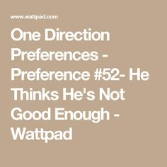 One Direction Preferences - Preference #52- He Thinks He's Not Good Enough - Wattpad