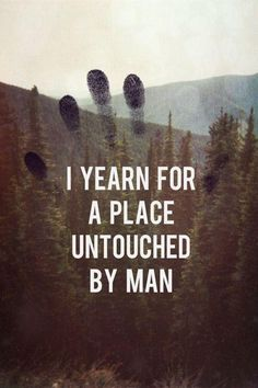 """I yearn for a place untouched by man."""