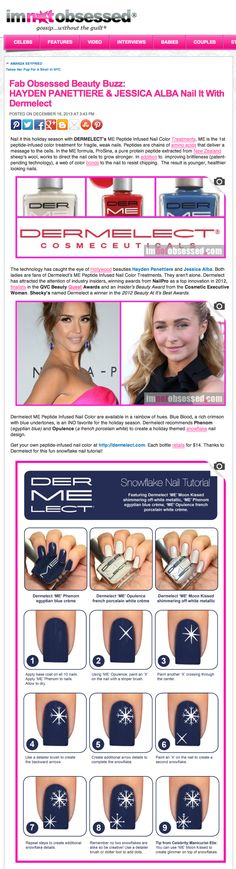 ImNotObsessed.com Fab Obsessed Beauty Buzz: HAYDEN PANETTIERE & JESSICA ALBA Nail It With Dermelect 'ME': The 1st Peptide Infused Nail Color Treatments for fragile, weak nails. Dermelect recommends Phenom (egyptian blue) and Opulence (a french porcelain white) to create a holiday themed snowflake nail design!