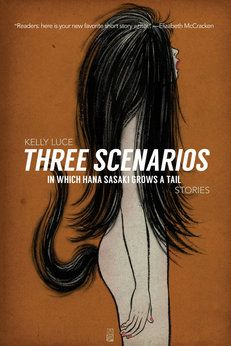 Kelly Luce's short story collection Three Scenarios In Which Hana Sasaki Grows A Tail