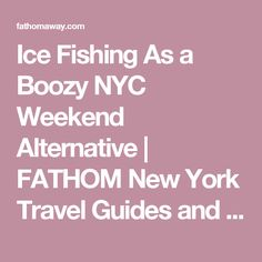 Ice Fishing As a Boozy NYC Weekend Alternative |  FATHOM  New York Travel Guides and Travel Blog
