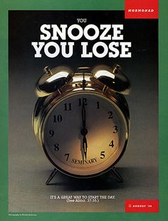 You snooze you lose! It's worth the sacrifice to wake up early and go to early morning seminary.