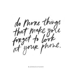 Do more things that make you forget to look at your phone.