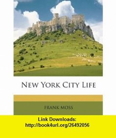 New York City Life (9781146412766) FRANK MOSS , ISBN-10: 1146412762  , ISBN-13: 978-1146412766 ,  , tutorials , pdf , ebook , torrent , downloads , rapidshare , filesonic , hotfile , megaupload , fileserve