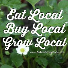 Eat Local. Buy Local. Grow Local www.NaturesHappiness.com