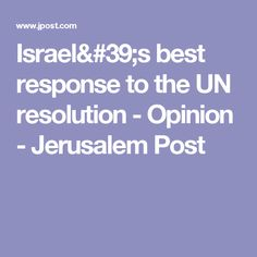 Israel's best response to the UN resolution - Opinion - Jerusalem Post