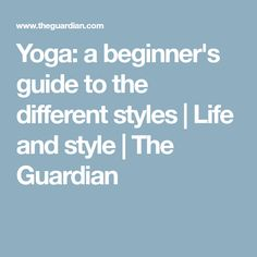 Yoga: a beginner's guide to the different styles   Life and style   The Guardian
