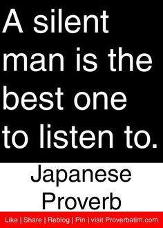 A silent man is the best one to listen to. ~Japanese Proverb