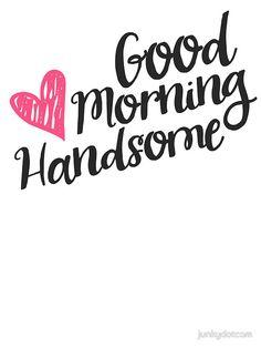 Good Morning Handsome by junkydotcom