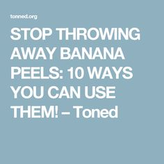 STOP THROWING AWAY BANANA PEELS: 10 WAYS YOU CAN USE THEM! – Toned