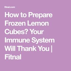 How to Prepare Frozen Lemon Cubes? Your Immune System Will Thank You   Fitnal