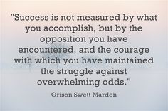 """Success is not measured by what you accomplish, but by the opposition you have encountered, and the courage with which you have maintained the struggle against overwhelming odds."" ~ Orison Swett Marden"