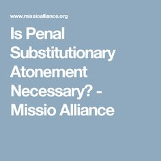 Is Penal Substitutionary Atonement Necessary? - Missio Alliance