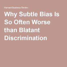 Why Subtle Bias Is So Often Worse than Blatant Discrimination