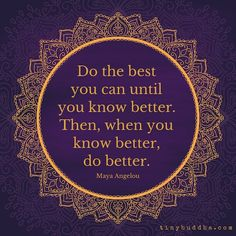 Do the besst you can until you know better. Then, when you know better, do better - Maya Angelou Words Quotes, Me Quotes, Motivational Quotes, Inspirational Quotes, Sayings, Story Quotes, Wisdom Quotes, Great Quotes, Quotes To Live By