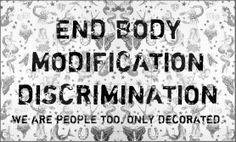 End body modification discrimination, we are people too, only decorated