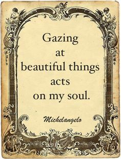 Gazing at beautiful things acts on my soul ~ Michelangelo You Are Beautiful, Beautiful Words, Beautiful Things, Coffee Quotes, Book Quotes, Michelangelo Quotes, Renaissance Paintings, Clever Quotes, Artist Life
