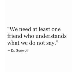 """"""" We need at least one friend who understands what we do not say."""" - Dr. Sunwolf"""