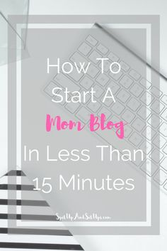 How To Start A Mom Blog In Less Than 15 Minutes  -start a blog, start a new blog, blogging, blogger, blogging tips