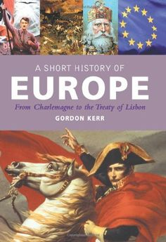 A Short History of Europe: From Charlemagne to the Treaty of Lisbon by Gordon Kerr, http://www.amazon.com/dp/1842433466/ref=cm_sw_r_pi_dp_JK9hub08DCFCW