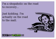I'm a shopaholic on the road to recovery...  Just kidding. I'm  actually on the road to the mall. ~ Anyone that knows me, totally knows this isn't me at all!  I HATE the mall & I dislike shopping!  I just thought it was funny! :)