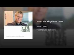 When His Kingdom Comes - Steve Green