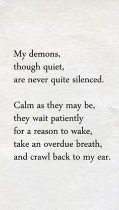 My demons through quiet are never quite silenced. Calm as they may be, they wait patiently for a reason to wake, take an overdue breath and crawl back to my ear. Great Quotes, Quotes To Live By, Inspirational Quotes, The Words, Words Quotes, Me Quotes, Sayings, Dark Quotes, My Demons